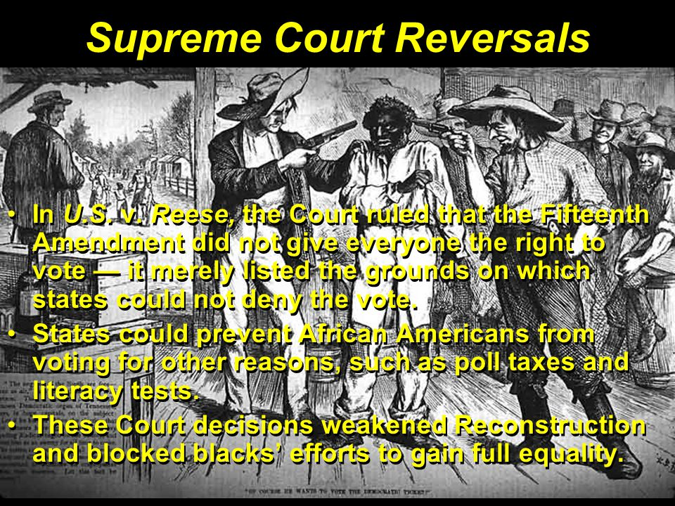 Supreme Court Reversals In U.S. v. Reese, the Court ruled that the Fifteenth Amendment did not give everyone the right to vote — it merely listed the