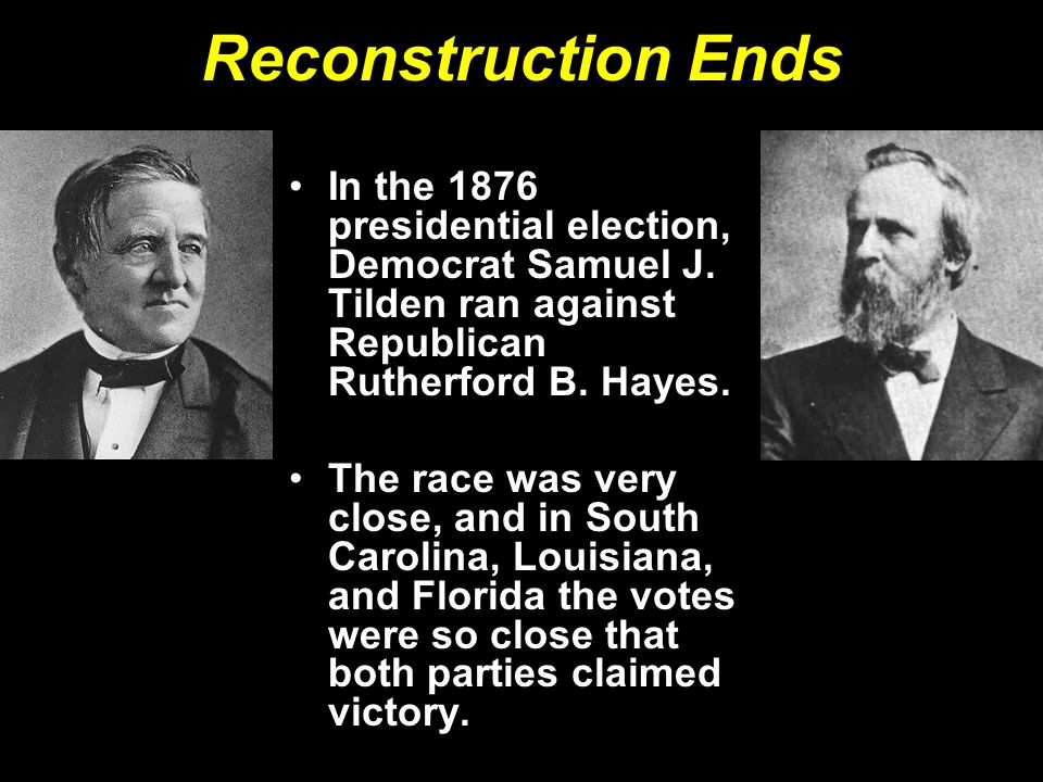 Reconstruction Ends In the 1876 presidential election, Democrat Samuel J. Tilden ran against Republican Rutherford B. Hayes. The race was very close,