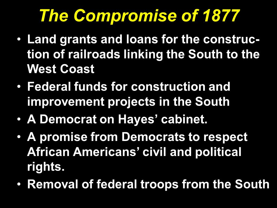 The Compromise of 1877 Land grants and loans for the construc- tion of railroads linking the South to the West Coast Federal funds for construction an