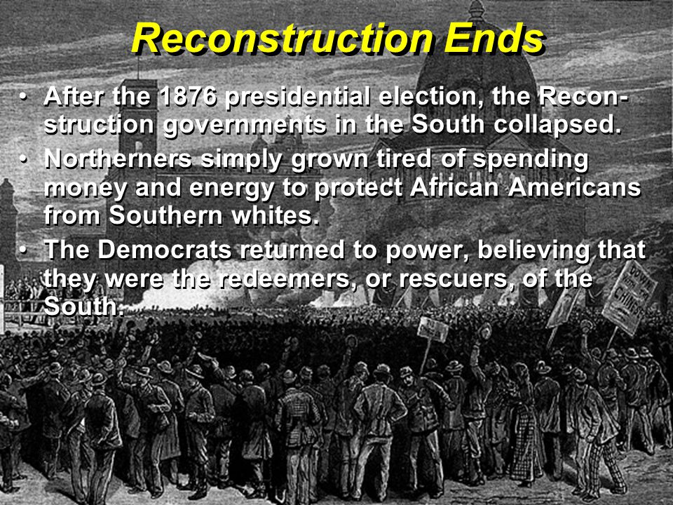 Reconstruction Ends After the 1876 presidential election, the Recon- struction governments in the South collapsed.After the 1876 presidential election