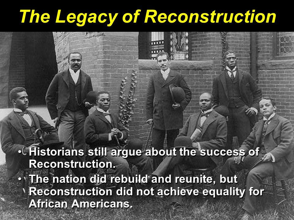 The Legacy of Reconstruction Historians still argue about the success of Reconstruction.Historians still argue about the success of Reconstruction. Th