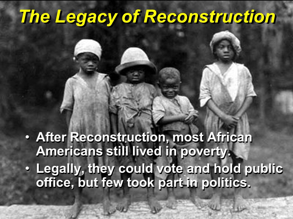 The Legacy of Reconstruction After Reconstruction, most African Americans still lived in poverty.After Reconstruction, most African Americans still li