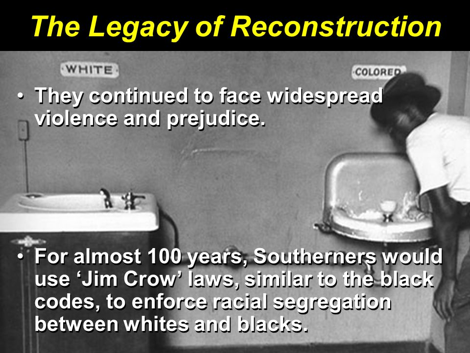 The Legacy of Reconstruction They continued to face widespread violence and prejudice.They continued to face widespread violence and prejudice. For al