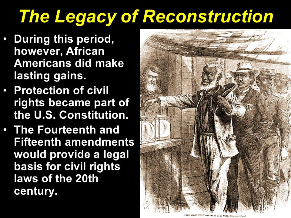 The Legacy of Reconstruction During this period, however, African Americans did make lasting gains. Protection of civil rights became part of the U.S.