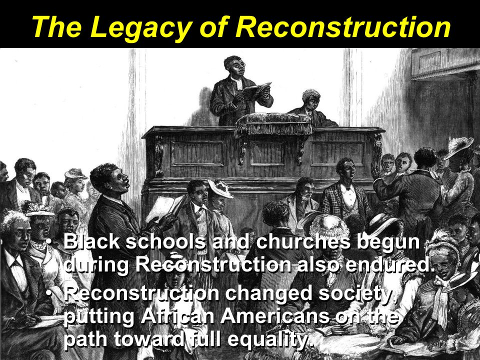 The Legacy of Reconstruction Black schools and churches begun during Reconstruction also endured.Black schools and churches begun during Reconstructio