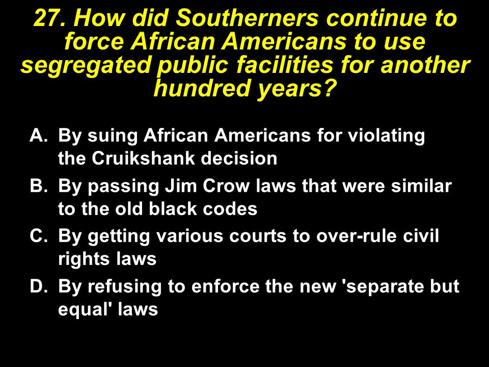 27. How did Southerners continue to force African Americans to use segregated public facilities for another hundred years? A.By suing African American