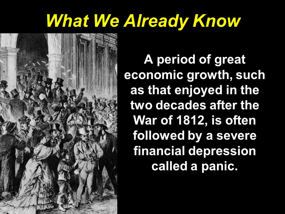 What We Already Know A period of great economic growth, such as that enjoyed in the two decades after the War of 1812, is often followed by a severe f