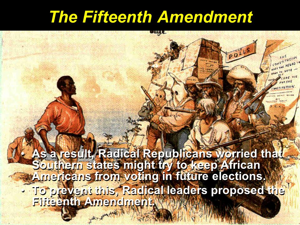The Fifteenth Amendment As a result, Radical Republicans worried that Southern states might try to keep African Americans from voting in future electi