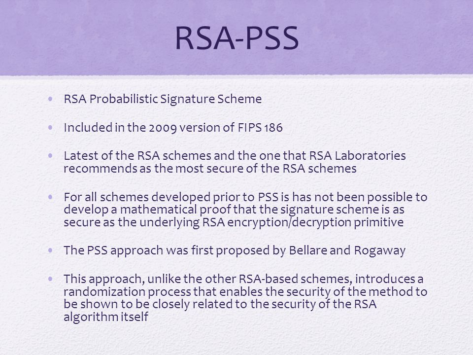 RSA-PSS RSA Probabilistic Signature Scheme Included in the 2009 version of FIPS 186 Latest of the RSA schemes and the one that RSA Laboratories recommends as the most secure of the RSA schemes For all schemes developed prior to PSS is has not been possible to develop a mathematical proof that the signature scheme is as secure as the underlying RSA encryption/decryption primitive The PSS approach was first proposed by Bellare and Rogaway This approach, unlike the other RSA-based schemes, introduces a randomization process that enables the security of the method to be shown to be closely related to the security of the RSA algorithm itself