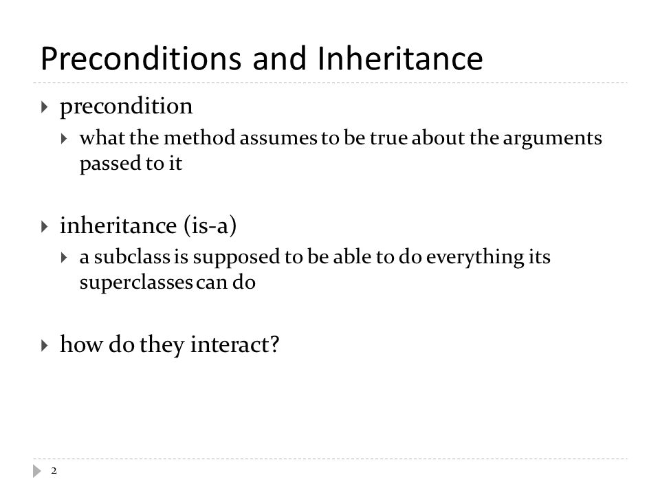 Preconditions and Inheritance  precondition  what the method assumes to be true about the arguments passed to it  inheritance (is-a)  a subclass is supposed to be able to do everything its superclasses can do  how do they interact.