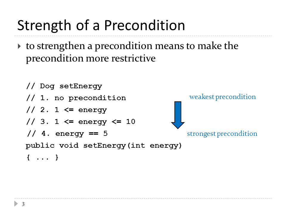 Preconditions on Overridden Methods  a subclass can change a precondition on a method but it must not strengthen the precondition  a subclass that strengthens a precondition is saying that it cannot do everything its superclass can do 4 // Dog setEnergy // assume non-final // @pre.