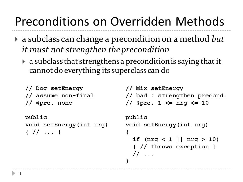  client code written for Dog s now fails when given a Mix  remember: a subclass must be able to do everything its ancestor classes can do; otherwise, clients will be (unpleasantly) surprised 5 // client code that sets a Dog s energy to zero public void walk(Dog d) { d.setEnergy(0); }