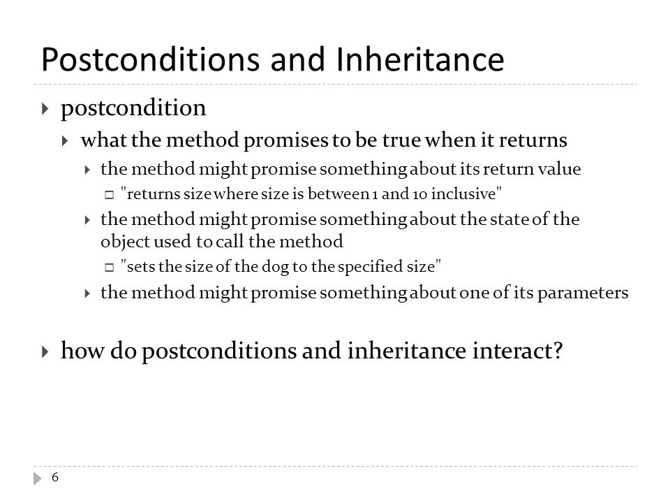 Postconditions and Inheritance  postcondition  what the method promises to be true when it returns  the method might promise something about its return value  returns size where size is between 1 and 10 inclusive  the method might promise something about the state of the object used to call the method  sets the size of the dog to the specified size  the method might promise something about one of its parameters  how do postconditions and inheritance interact.