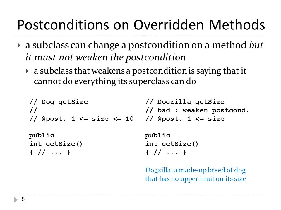 Postconditions on Overridden Methods  a subclass can change a postcondition on a method but it must not weaken the postcondition  a subclass that weakens a postcondition is saying that it cannot do everything its superclass can do 8 // Dog getSize // // @post.