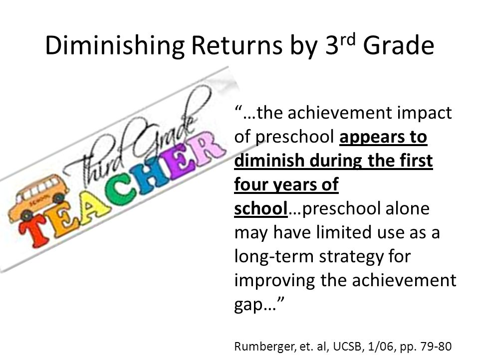 Diminishing Returns by 3 rd Grade …the achievement impact of preschool appears to diminish during the first four years of school…preschool alone may have limited use as a long-term strategy for improving the achievement gap… Rumberger, et.