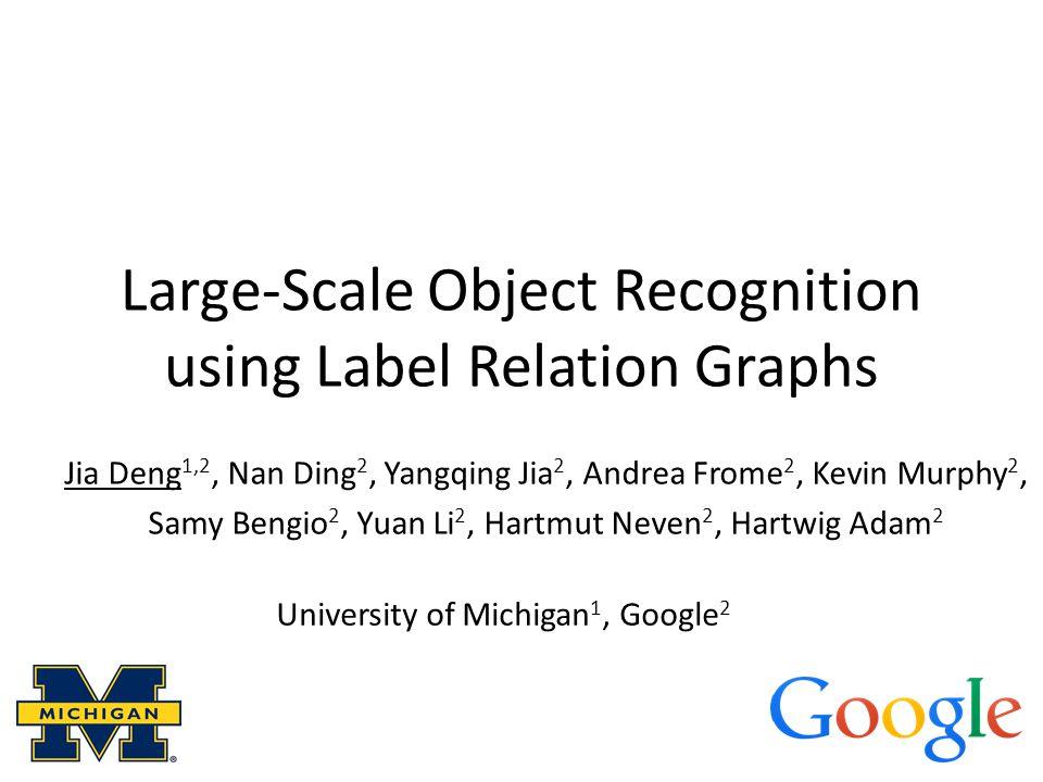 Large-Scale Object Recognition using Label Relation Graphs Jia Deng 1,2, Nan Ding 2, Yangqing Jia 2, Andrea Frome 2, Kevin Murphy 2, Samy Bengio 2, Yuan Li 2, Hartmut Neven 2, Hartwig Adam 2 University of Michigan 1, Google 2