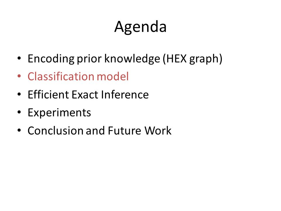 Agenda Encoding prior knowledge (HEX graph) Classification model Efficient Exact Inference Experiments Conclusion and Future Work