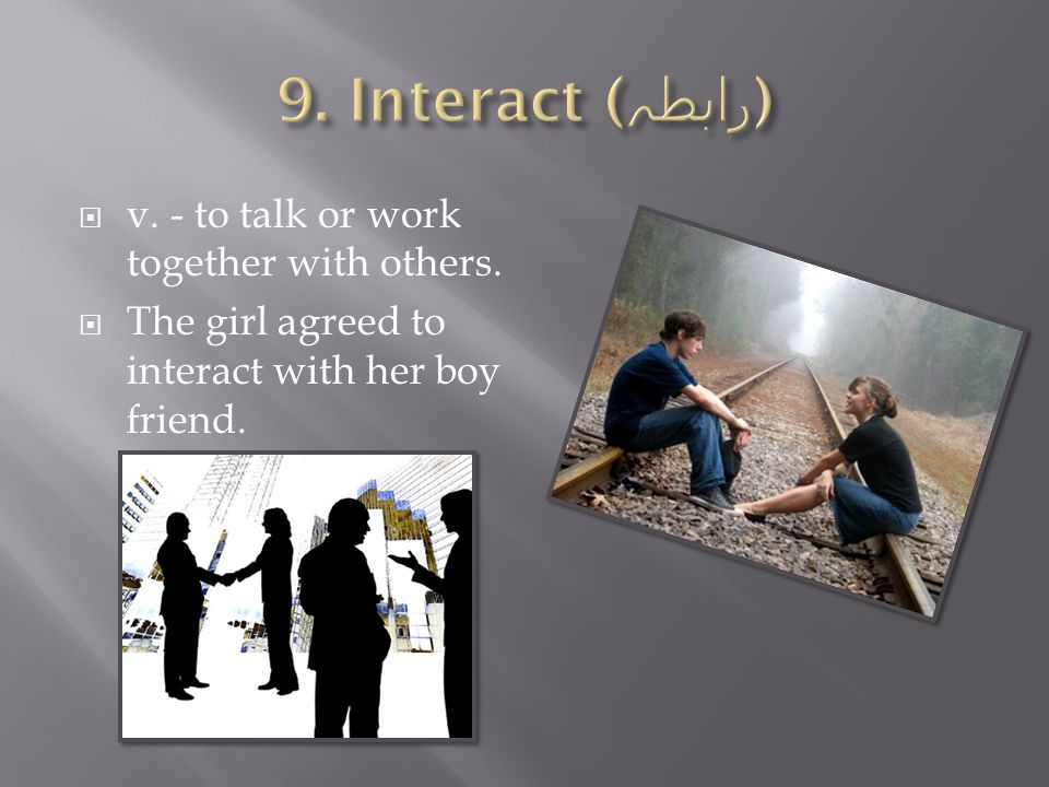  v. - to talk or work together with others.  The girl agreed to interact with her boy friend.