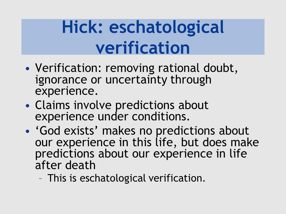 Hick: eschatological verification Verification: removing rational doubt, ignorance or uncertainty through experience. Claims involve predictions about