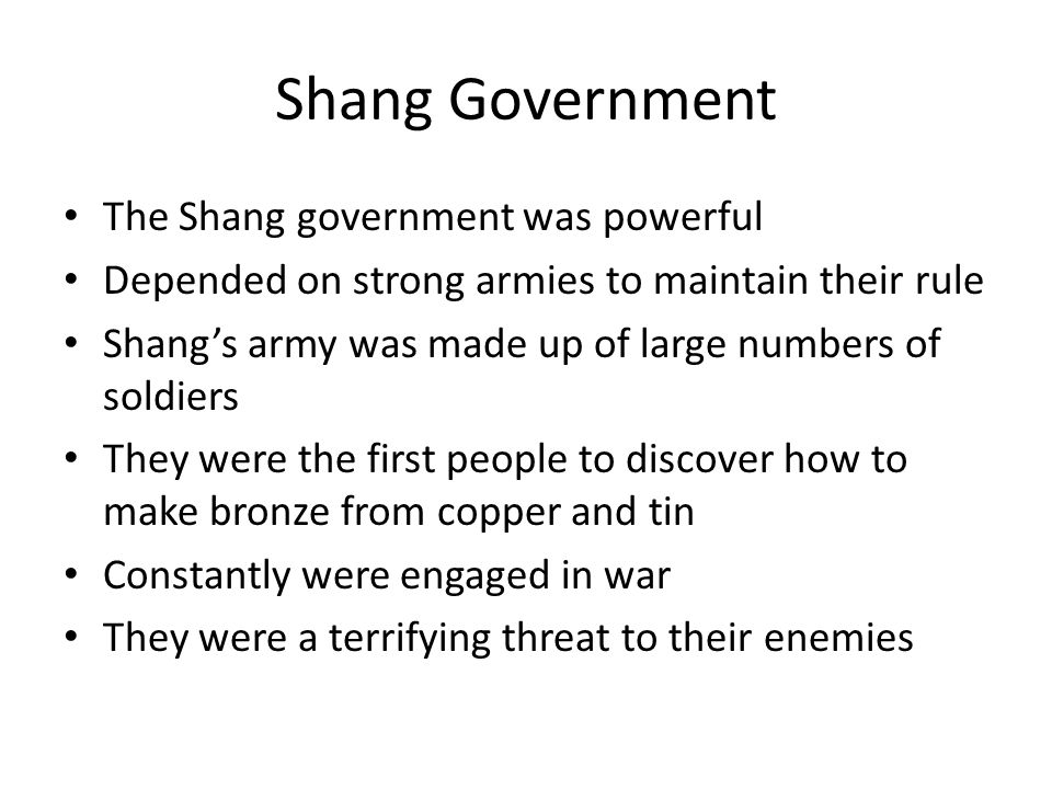 Shang Government The Shang government was powerful Depended on strong armies to maintain their rule Shang's army was made up of large numbers of soldiers They were the first people to discover how to make bronze from copper and tin Constantly were engaged in war They were a terrifying threat to their enemies