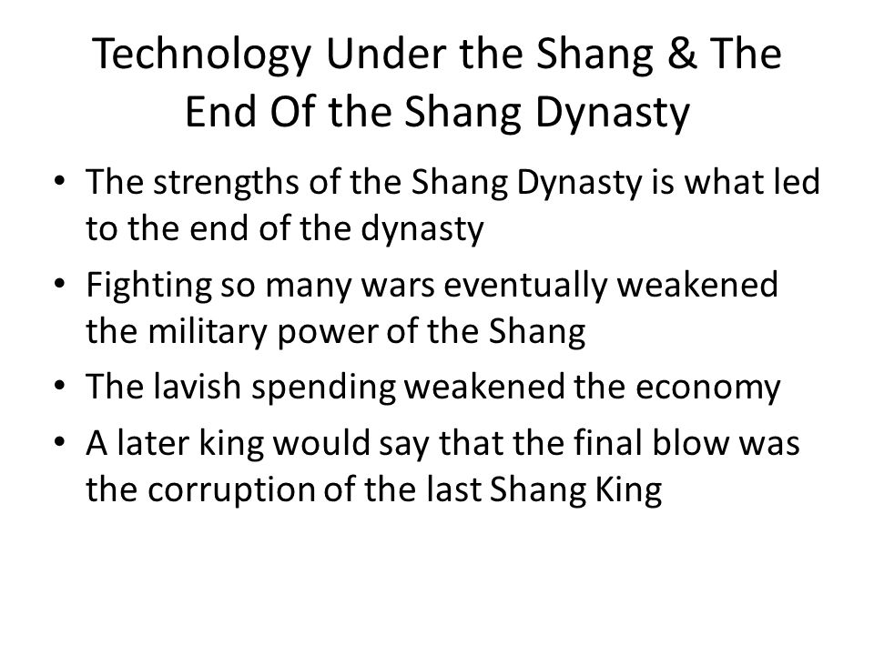 Technology Under the Shang & The End Of the Shang Dynasty The strengths of the Shang Dynasty is what led to the end of the dynasty Fighting so many wars eventually weakened the military power of the Shang The lavish spending weakened the economy A later king would say that the final blow was the corruption of the last Shang King