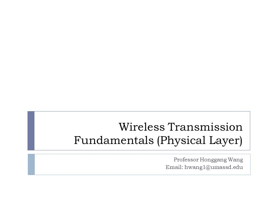 Wireless Transmission Fundamentals (Physical Layer) Professor Honggang Wang Email: hwang1@umassd.edu