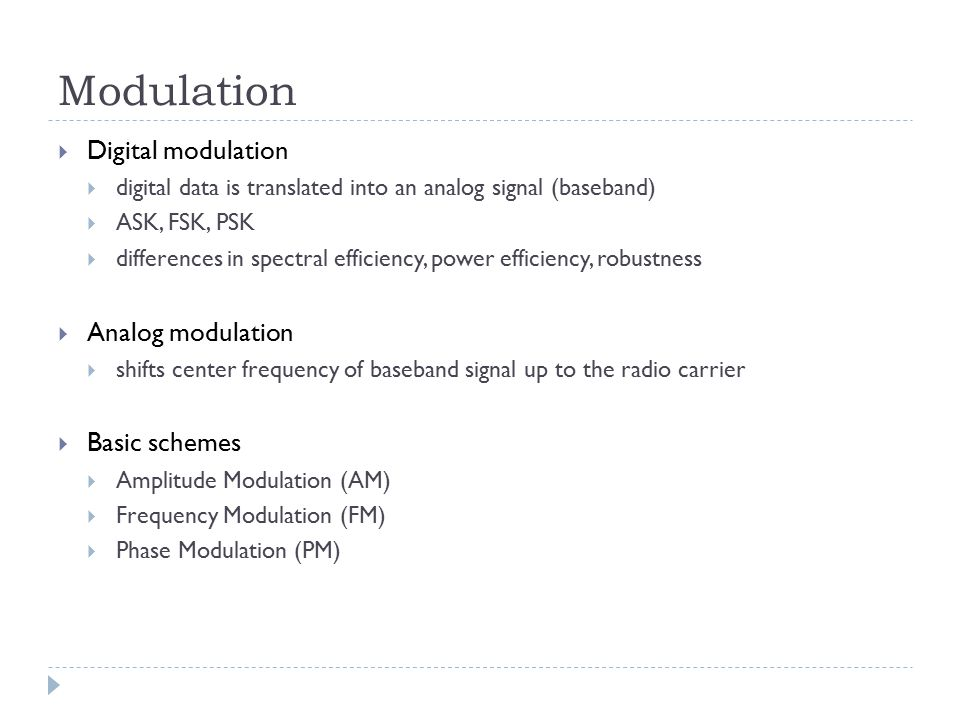 Modulation  Digital modulation  digital data is translated into an analog signal (baseband)  ASK, FSK, PSK  differences in spectral efficiency, po