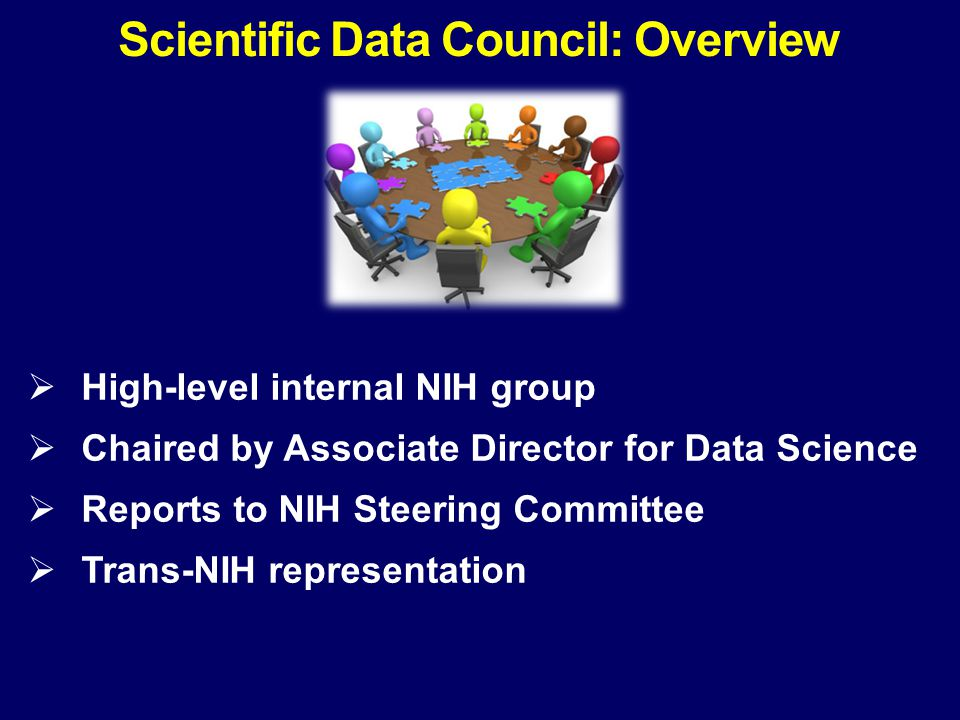  High-level internal NIH group  Chaired by Associate Director for Data Science  Reports to NIH Steering Committee  Trans-NIH representation Scient