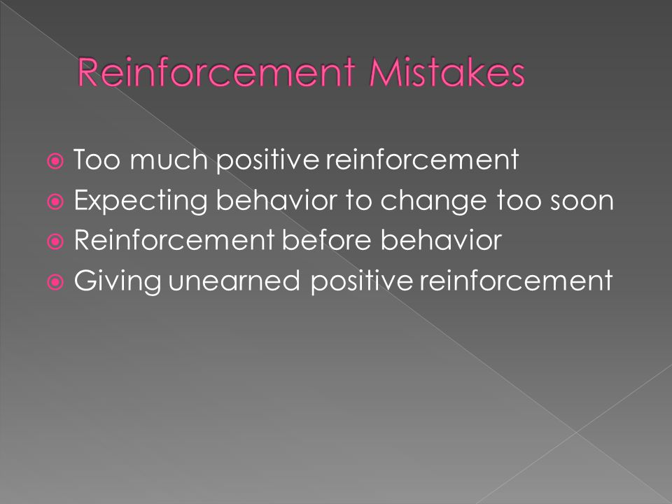  Too much positive reinforcement  Expecting behavior to change too soon  Reinforcement before behavior  Giving unearned positive reinforcement