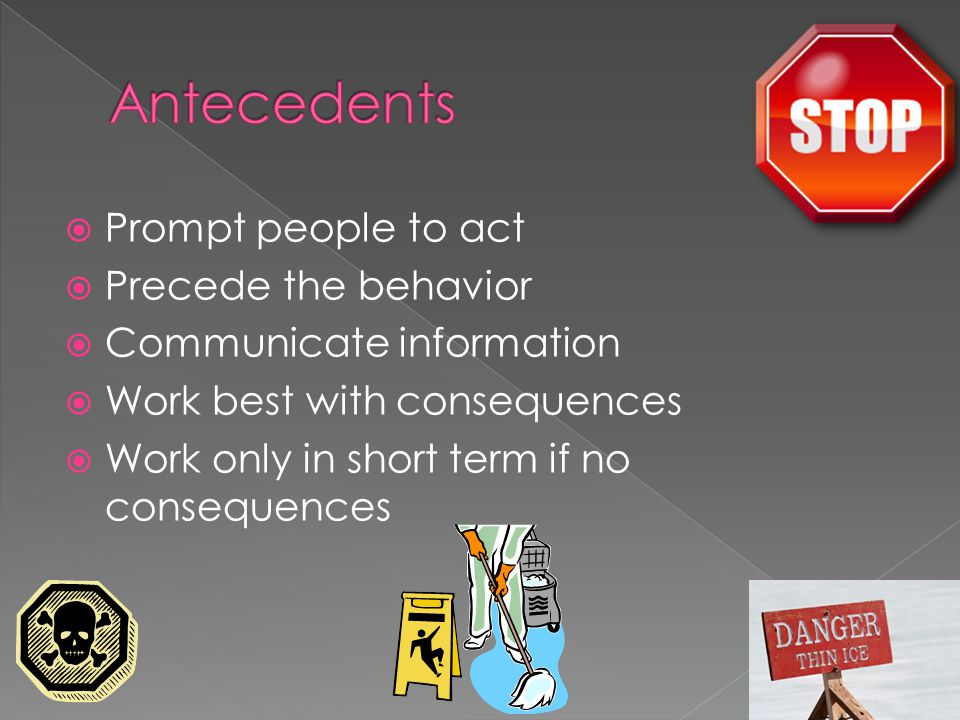  Prompt people to act  Precede the behavior  Communicate information  Work best with consequences  Work only in short term if no consequences