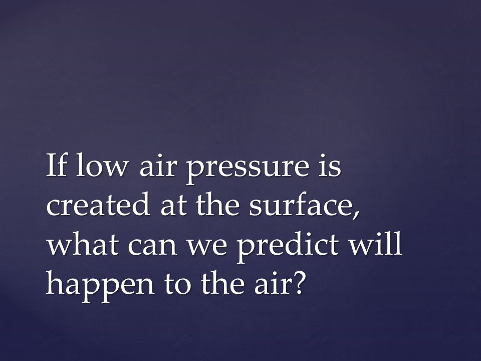 If low air pressure is created at the surface, what can we predict will happen to the air?