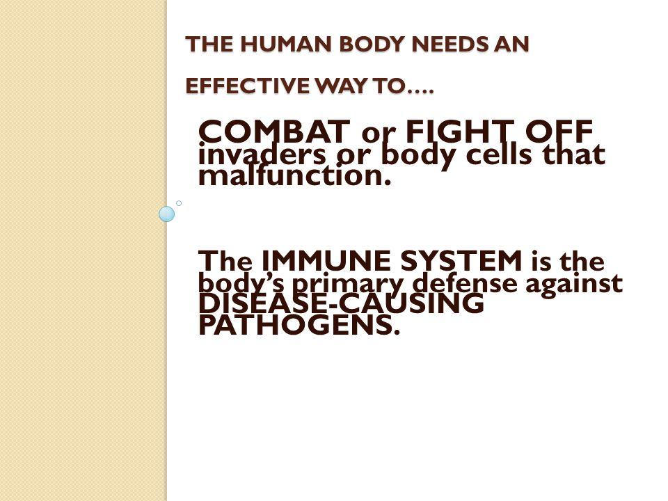 THE HUMAN BODY NEEDS AN EFFECTIVE WAY TO…. COMBAT or FIGHT OFF invaders or body cells that malfunction. The IMMUNE SYSTEM is the body's primary defens
