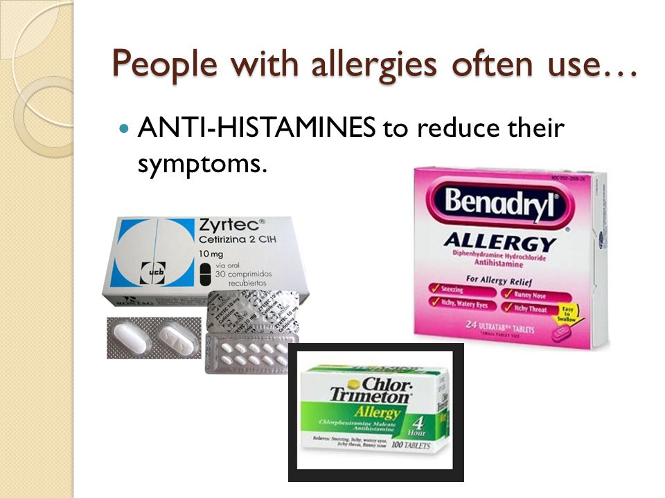 People with allergies often use… ANTI-HISTAMINES to reduce their symptoms.