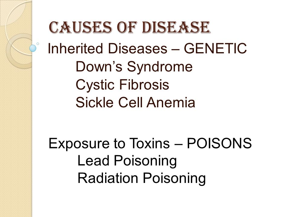 Causes of Disease Inherited Diseases – GENETIC Down's Syndrome Cystic Fibrosis Sickle Cell Anemia Exposure to Toxins – POISONS Lead Poisoning Radiatio