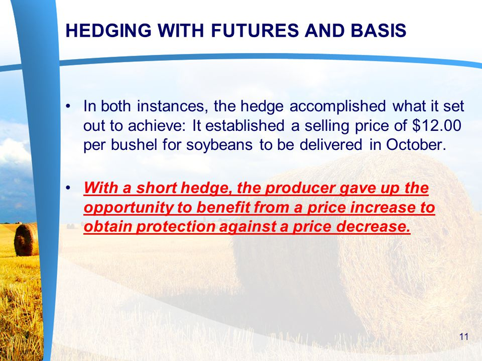 HEDGING WITH FUTURES AND BASIS In both instances, the hedge accomplished what it set out to achieve: It established a selling price of $12.00 per bush