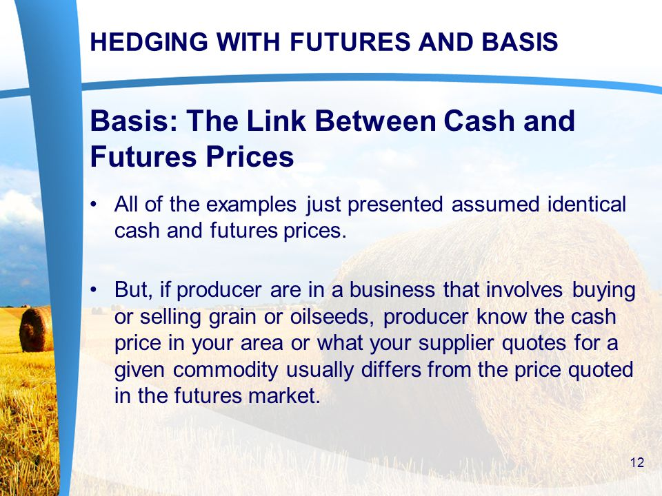 HEDGING WITH FUTURES AND BASIS Basis: The Link Between Cash and Futures Prices All of the examples just presented assumed identical cash and futures prices.