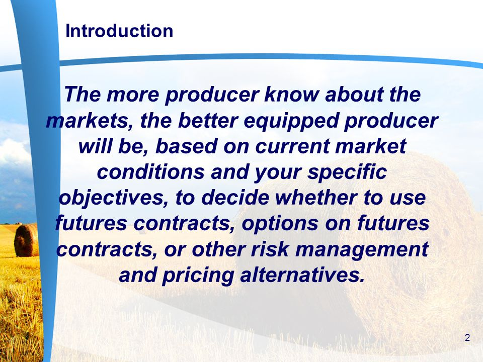 Introduction The more producer know about the markets, the better equipped producer will be, based on current market conditions and your specific objectives, to decide whether to use futures contracts, options on futures contracts, or other risk management and pricing alternatives.