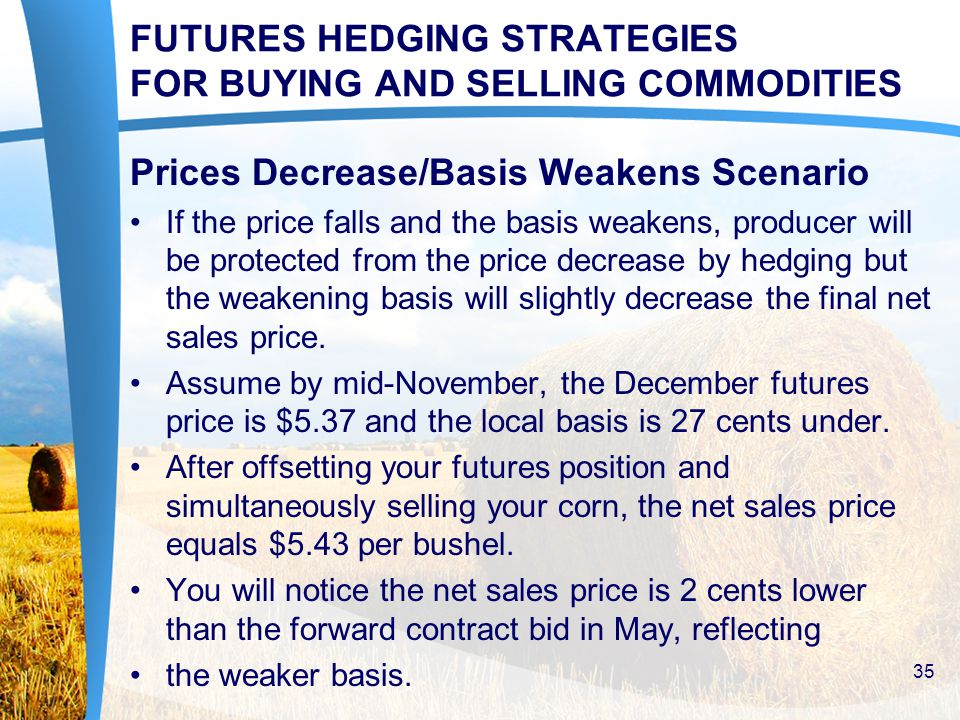 FUTURES HEDGING STRATEGIES FOR BUYING AND SELLING COMMODITIES Prices Decrease/Basis Weakens Scenario If the price falls and the basis weakens, producer will be protected from the price decrease by hedging but the weakening basis will slightly decrease the final net sales price.