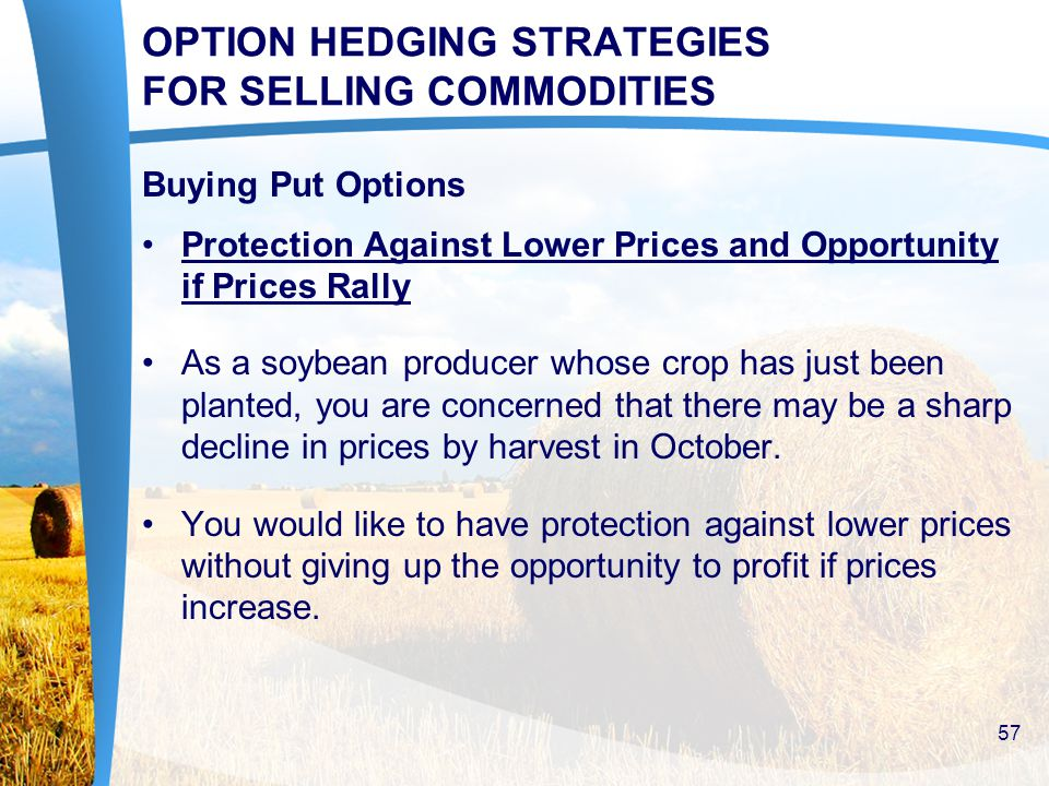 OPTION HEDGING STRATEGIES FOR SELLING COMMODITIES Buying Put Options Protection Against Lower Prices and Opportunity if Prices Rally As a soybean producer whose crop has just been planted, you are concerned that there may be a sharp decline in prices by harvest in October.
