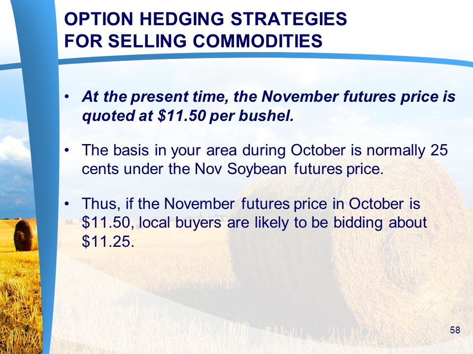 OPTION HEDGING STRATEGIES FOR SELLING COMMODITIES At the present time, the November futures price is quoted at $11.50 per bushel.