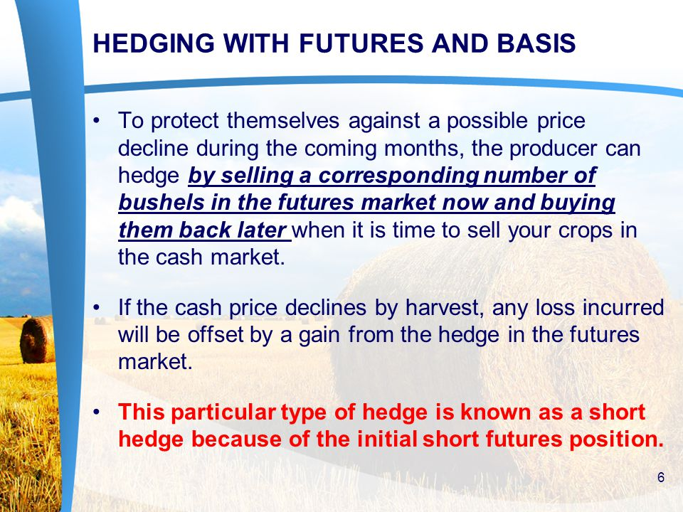 HEDGING WITH FUTURES AND BASIS To protect themselves against a possible price decline during the coming months, the producer can hedge by selling a corresponding number of bushels in the futures market now and buying them back later when it is time to sell your crops in the cash market.