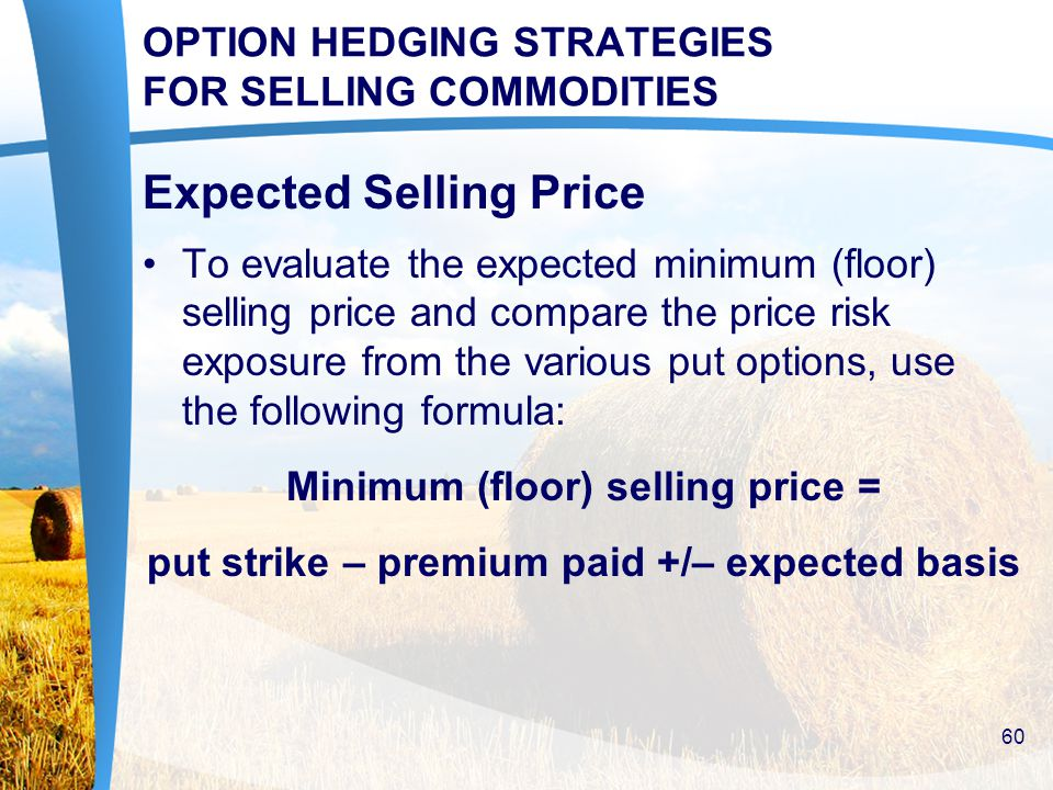 OPTION HEDGING STRATEGIES FOR SELLING COMMODITIES Expected Selling Price To evaluate the expected minimum (floor) selling price and compare the price risk exposure from the various put options, use the following formula: Minimum (floor) selling price = put strike – premium paid +/– expected basis 60