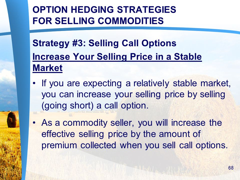 OPTION HEDGING STRATEGIES FOR SELLING COMMODITIES Strategy #3: Selling Call Options Increase Your Selling Price in a Stable Market If you are expecting a relatively stable market, you can increase your selling price by selling (going short) a call option.