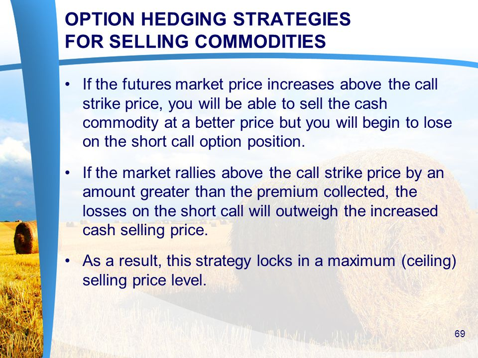 OPTION HEDGING STRATEGIES FOR SELLING COMMODITIES If the futures market price increases above the call strike price, you will be able to sell the cash commodity at a better price but you will begin to lose on the short call option position.