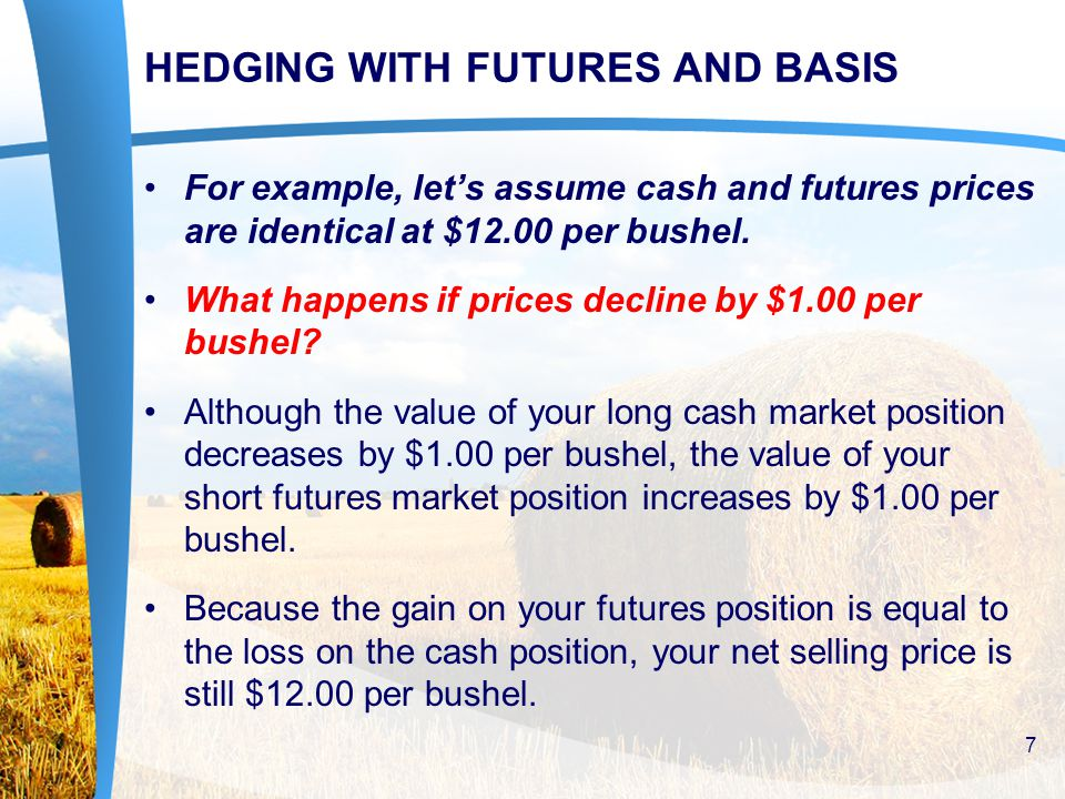 FUTURES HEDGING STRATEGIES FOR BUYING AND SELLING COMMODITIES Prices Decrease Scenario If the price declines and the basis remains unchanged, producer are protected from the price decline and will receive $5.45 per bushel for your crop (futures price of $5.70 – the basis of $.25).