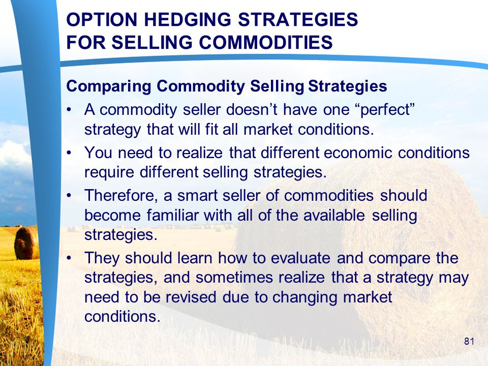 OPTION HEDGING STRATEGIES FOR SELLING COMMODITIES Comparing Commodity Selling Strategies A commodity seller doesn't have one perfect strategy that will fit all market conditions.