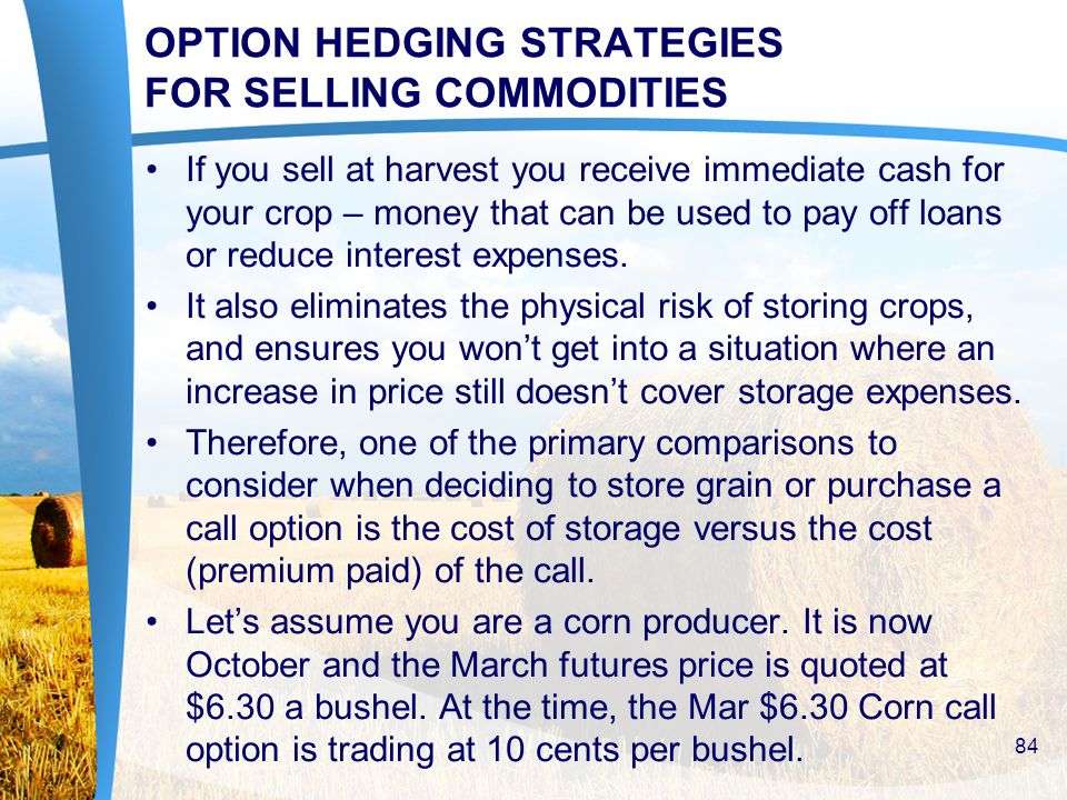 OPTION HEDGING STRATEGIES FOR SELLING COMMODITIES If you sell at harvest you receive immediate cash for your crop – money that can be used to pay off loans or reduce interest expenses.