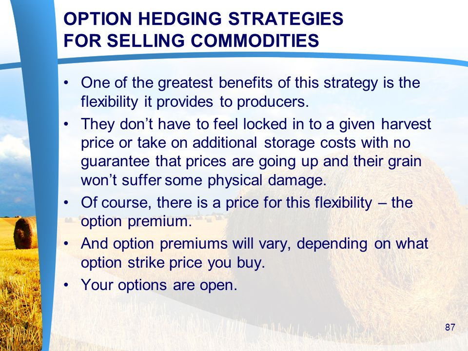 OPTION HEDGING STRATEGIES FOR SELLING COMMODITIES One of the greatest benefits of this strategy is the flexibility it provides to producers.