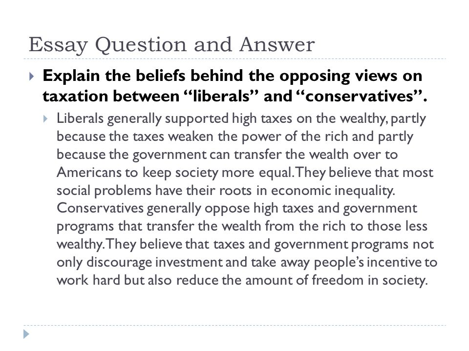 Essay Question and Answer  Explain the beliefs behind the opposing views on taxation between liberals and conservatives .