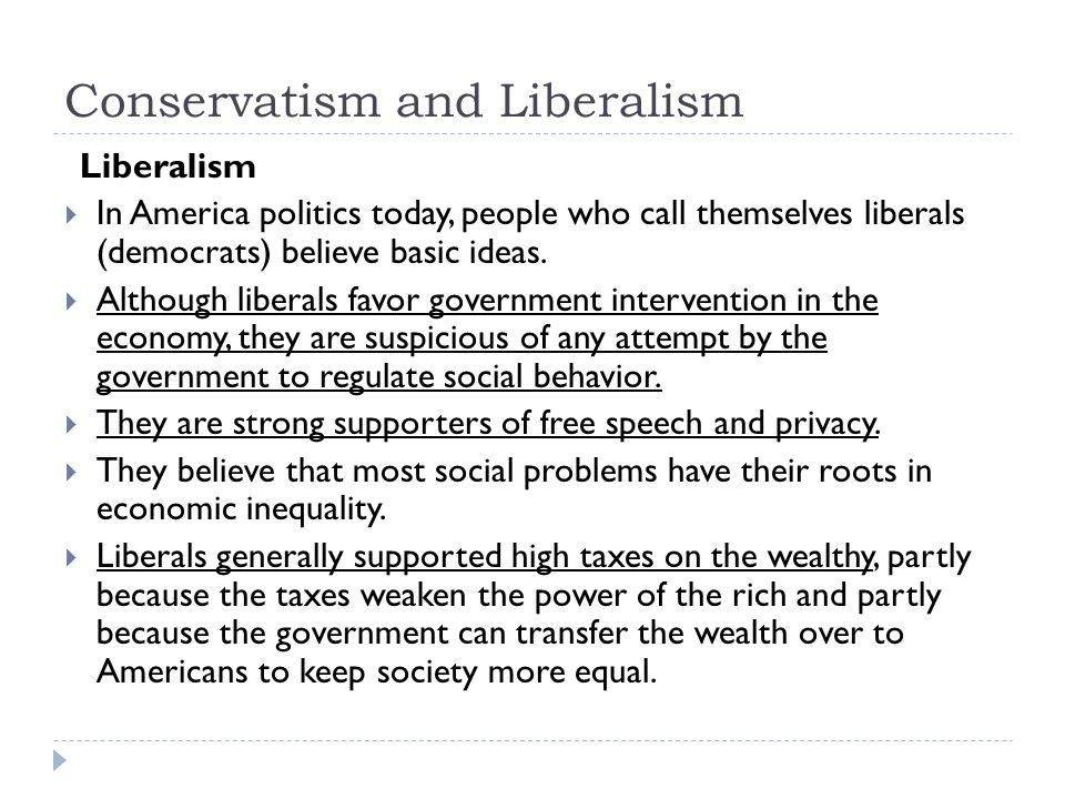 Conservatism and Liberalism Liberalism  In America politics today, people who call themselves liberals (democrats) believe basic ideas.